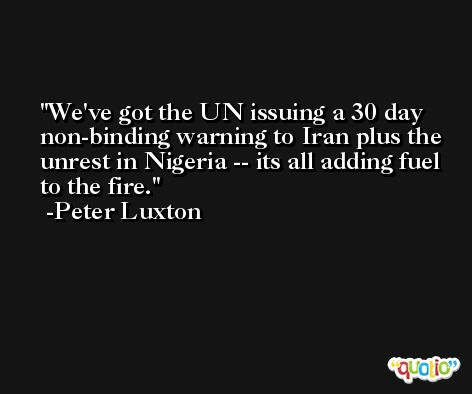 We've got the UN issuing a 30 day non-binding warning to Iran plus the unrest in Nigeria -- its all adding fuel to the fire. -Peter Luxton