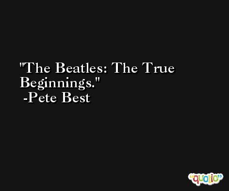 The Beatles: The True Beginnings. -Pete Best