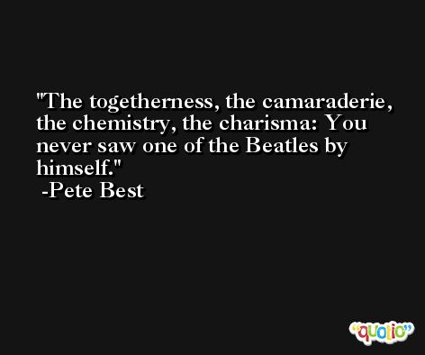 The togetherness, the camaraderie, the chemistry, the charisma: You never saw one of the Beatles by himself. -Pete Best