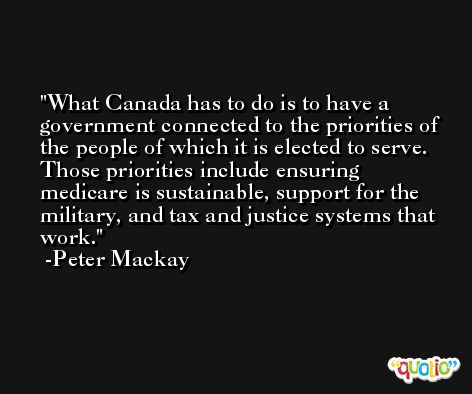 What Canada has to do is to have a government connected to the priorities of the people of which it is elected to serve. Those priorities include ensuring medicare is sustainable, support for the military, and tax and justice systems that work. -Peter Mackay