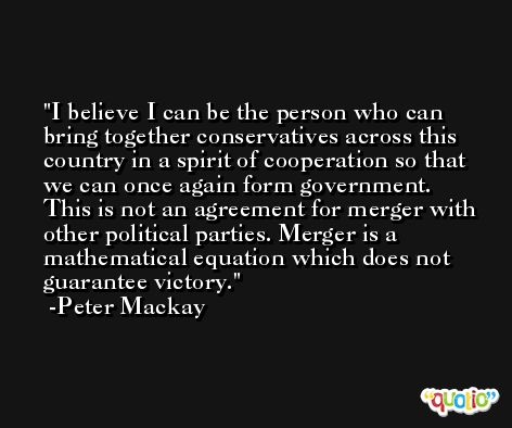 I believe I can be the person who can bring together conservatives across this country in a spirit of cooperation so that we can once again form government. This is not an agreement for merger with other political parties. Merger is a mathematical equation which does not guarantee victory. -Peter Mackay