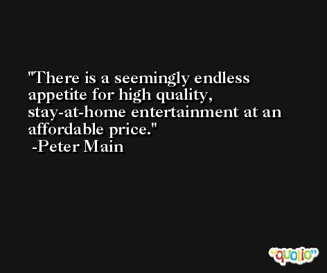 There is a seemingly endless appetite for high quality, stay-at-home entertainment at an affordable price. -Peter Main