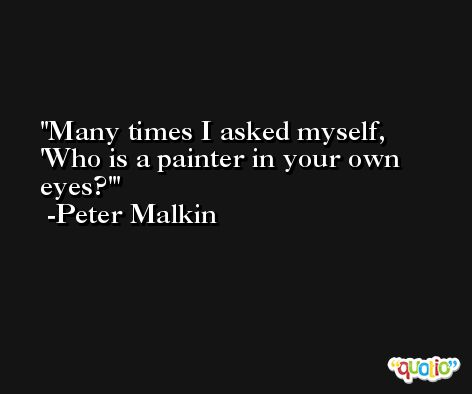 Many times I asked myself, 'Who is a painter in your own eyes?' -Peter Malkin