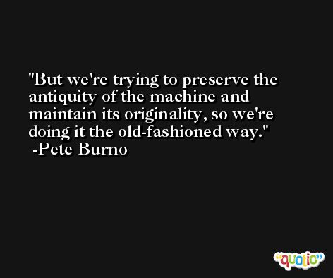 But we're trying to preserve the antiquity of the machine and maintain its originality, so we're doing it the old-fashioned way. -Pete Burno