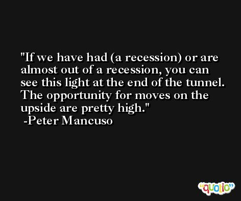 If we have had (a recession) or are almost out of a recession, you can see this light at the end of the tunnel. The opportunity for moves on the upside are pretty high. -Peter Mancuso