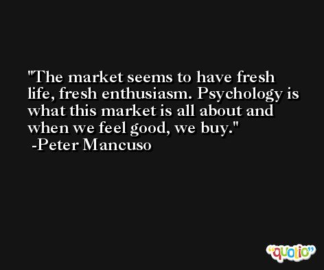 The market seems to have fresh life, fresh enthusiasm. Psychology is what this market is all about and when we feel good, we buy. -Peter Mancuso