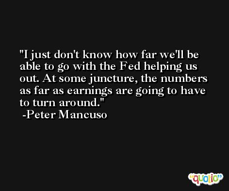 I just don't know how far we'll be able to go with the Fed helping us out. At some juncture, the numbers as far as earnings are going to have to turn around. -Peter Mancuso