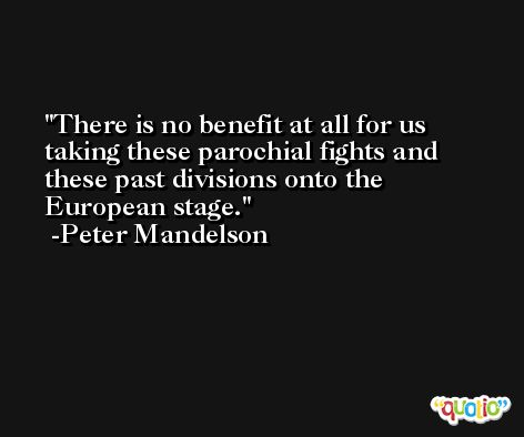 There is no benefit at all for us taking these parochial fights and these past divisions onto the European stage. -Peter Mandelson