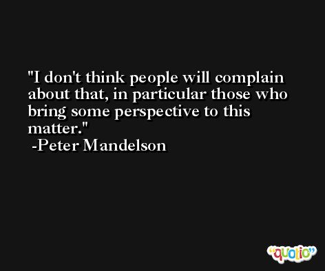 I don't think people will complain about that, in particular those who bring some perspective to this matter. -Peter Mandelson