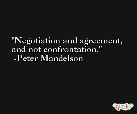 Negotiation and agreement, and not confrontation. -Peter Mandelson