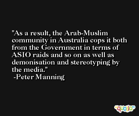 As a result, the Arab-Muslim community in Australia cops it both from the Government in terms of ASIO raids and so on as well as demonisation and stereotyping by the media. -Peter Manning