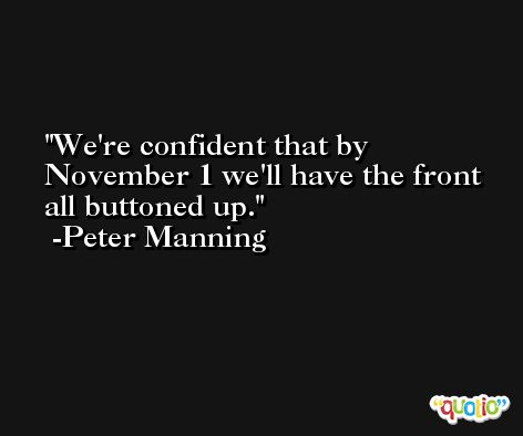 We're confident that by November 1 we'll have the front all buttoned up. -Peter Manning