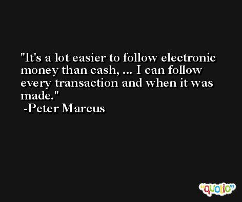 It's a lot easier to follow electronic money than cash, ... I can follow every transaction and when it was made. -Peter Marcus