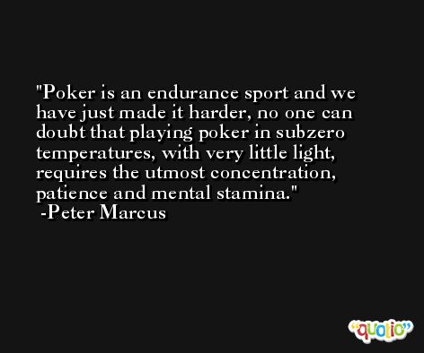 Poker is an endurance sport and we have just made it harder, no one can doubt that playing poker in subzero temperatures, with very little light, requires the utmost concentration, patience and mental stamina. -Peter Marcus
