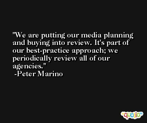 We are putting our media planning and buying into review. It's part of our best-practice approach; we periodically review all of our agencies. -Peter Marino
