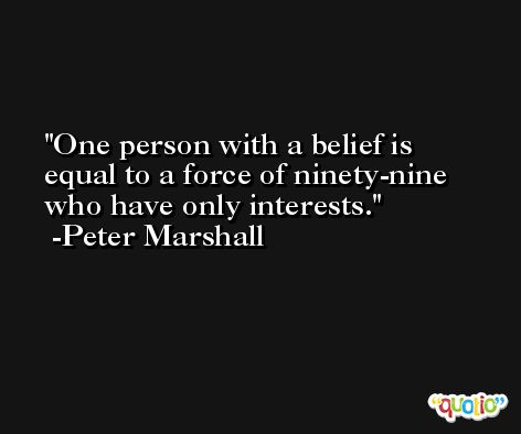 One person with a belief is equal to a force of ninety-nine who have only interests. -Peter Marshall