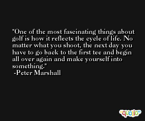 One of the most fascinating things about golf is how it reflects the cycle of life. No matter what you shoot, the next day you have to go back to the first tee and begin all over again and make yourself into something. -Peter Marshall