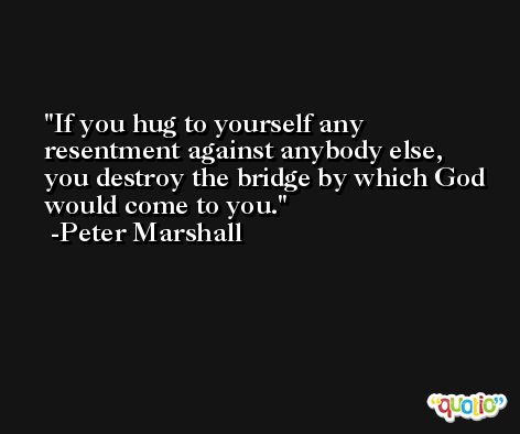 If you hug to yourself any resentment against anybody else, you destroy the bridge by which God would come to you. -Peter Marshall