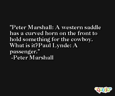 Peter Marshall: A western saddle has a curved horn on the front to hold something for the cowboy. What is it?Paul Lynde: A passenger. -Peter Marshall