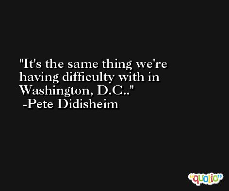 It's the same thing we're having difficulty with in Washington, D.C.. -Pete Didisheim