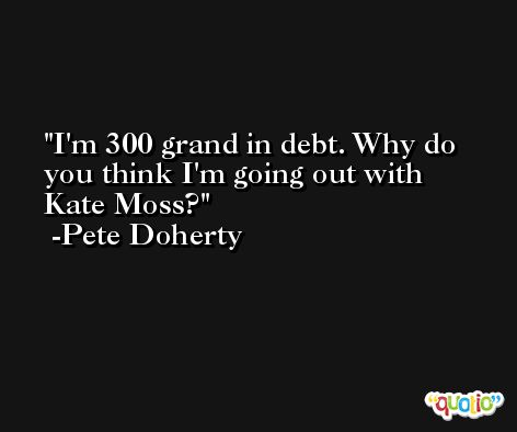 I'm 300 grand in debt. Why do you think I'm going out with Kate Moss? -Pete Doherty