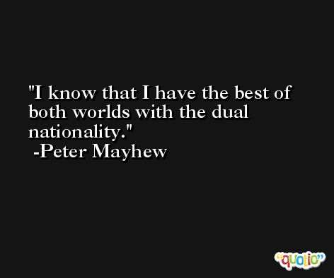 I know that I have the best of both worlds with the dual nationality. -Peter Mayhew