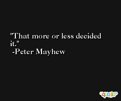That more or less decided it. -Peter Mayhew