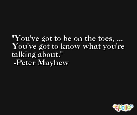 You've got to be on the toes, ... You've got to know what you're talking about. -Peter Mayhew