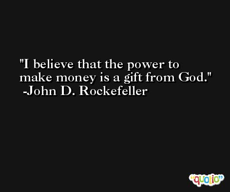 I believe that the power to make money is a gift from God. -John D. Rockefeller