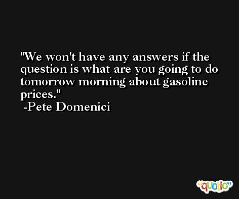 We won't have any answers if the question is what are you going to do tomorrow morning about gasoline prices. -Pete Domenici