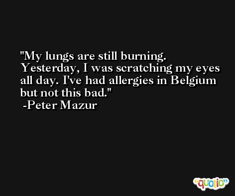 My lungs are still burning. Yesterday, I was scratching my eyes all day. I've had allergies in Belgium but not this bad. -Peter Mazur
