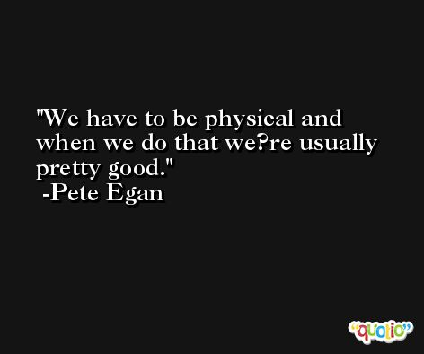 We have to be physical and when we do that we?re usually pretty good. -Pete Egan