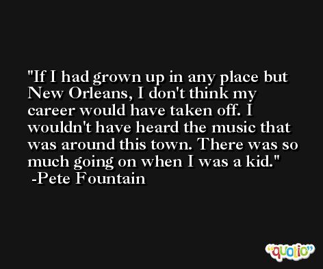 If I had grown up in any place but New Orleans, I don't think my career would have taken off. I wouldn't have heard the music that was around this town. There was so much going on when I was a kid. -Pete Fountain