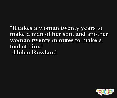 It takes a woman twenty years to make a man of her son, and another woman twenty minutes to make a fool of him. -Helen Rowland