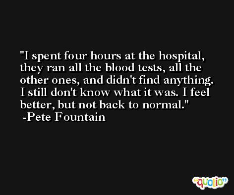 I spent four hours at the hospital, they ran all the blood tests, all the other ones, and didn't find anything. I still don't know what it was. I feel better, but not back to normal. -Pete Fountain