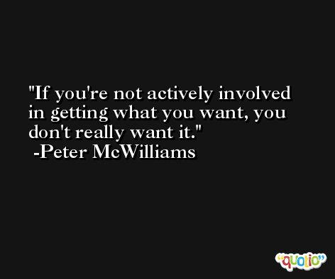 If you're not actively involved in getting what you want, you don't really want it. -Peter McWilliams