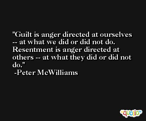Guilt is anger directed at ourselves -- at what we did or did not do. Resentment is anger directed at others -- at what they did or did not do. -Peter McWilliams