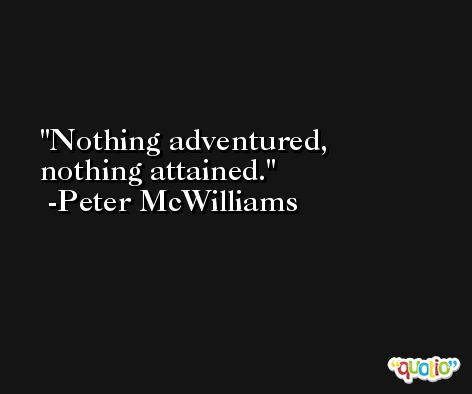 Nothing adventured, nothing attained. -Peter McWilliams