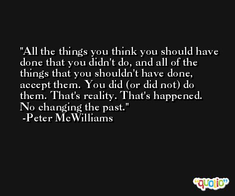 All the things you think you should have done that you didn't do, and all of the things that you shouldn't have done, accept them. You did (or did not) do them. That's reality. That's happened. No changing the past. -Peter McWilliams