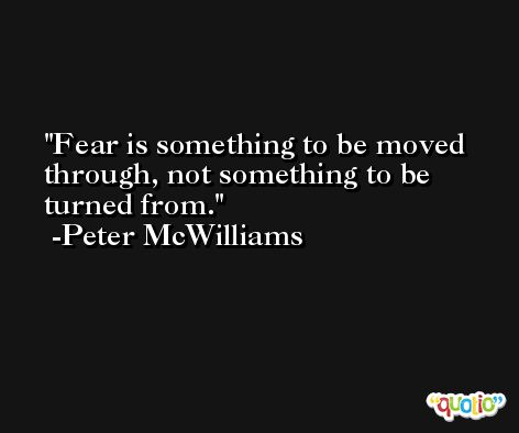 Fear is something to be moved through, not something to be turned from. -Peter McWilliams