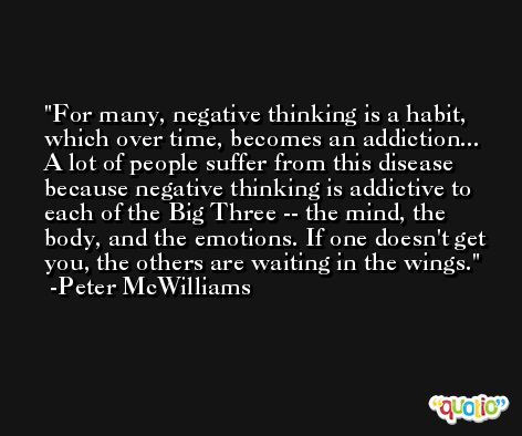 For many, negative thinking is a habit, which over time, becomes an addiction... A lot of people suffer from this disease because negative thinking is addictive to each of the Big Three -- the mind, the body, and the emotions. If one doesn't get you, the others are waiting in the wings. -Peter McWilliams
