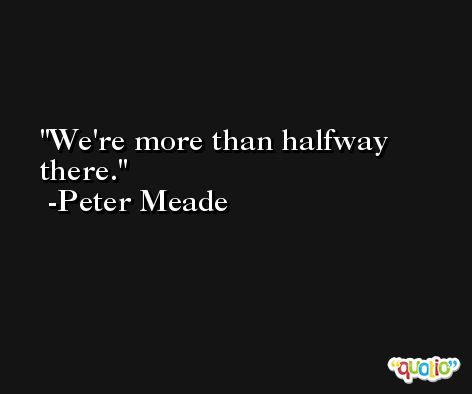 We're more than halfway there. -Peter Meade