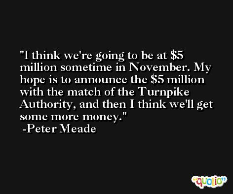 I think we're going to be at $5 million sometime in November. My hope is to announce the $5 million with the match of the Turnpike Authority, and then I think we'll get some more money. -Peter Meade