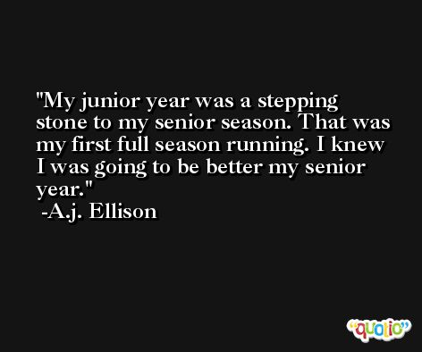 My junior year was a stepping stone to my senior season. That was my first full season running. I knew I was going to be better my senior year. -A.j. Ellison