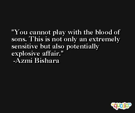 You cannot play with the blood of sons. This is not only an extremely sensitive but also potentially explosive affair. -Azmi Bishara