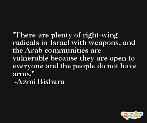 There are plenty of right-wing radicals in Israel with weapons, and the Arab communities are vulnerable because they are open to everyone and the people do not have arms. -Azmi Bishara