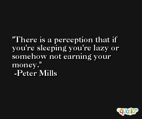 There is a perception that if you're sleeping you're lazy or somehow not earning your money. -Peter Mills