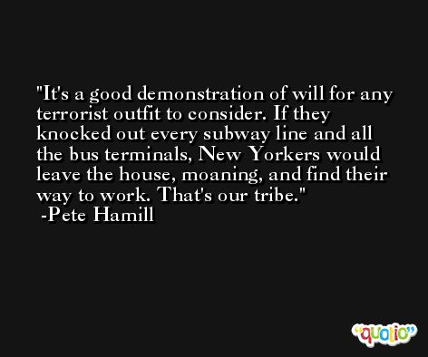 It's a good demonstration of will for any terrorist outfit to consider. If they knocked out every subway line and all the bus terminals, New Yorkers would leave the house, moaning, and find their way to work. That's our tribe. -Pete Hamill