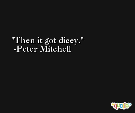 Then it got dicey. -Peter Mitchell