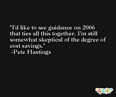 I'd like to see guidance on 2006 that ties all this together. I'm still somewhat skeptical of the degree of cost savings. -Pete Hastings